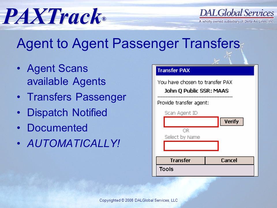 PAXTrack ® Copyrighted © 2008 DALGlobal Services, LLC Agent to Agent Passenger Transfers Agent Scans available Agents Transfers Passenger Dispatch Notified Documented AUTOMATICALLY.