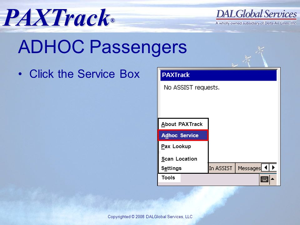 PAXTrack ® Copyrighted © 2008 DALGlobal Services, LLC ADHOC Passengers Click the Service Box Tools About PAXTrack Adhoc Service Pax Lookup Scan Location Settings