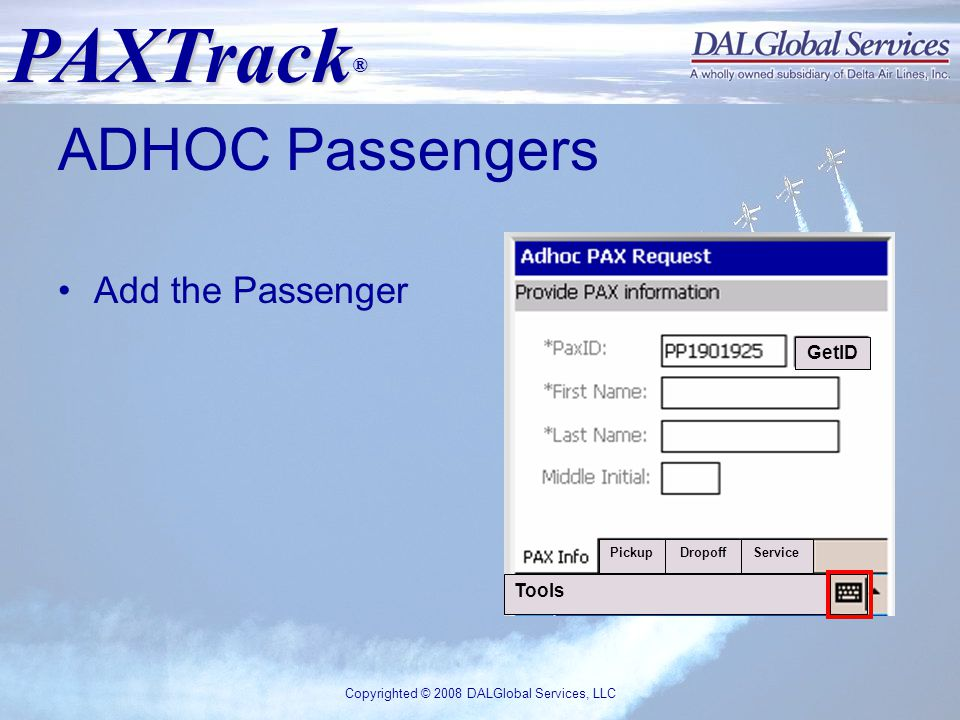 PAXTrack ® Copyrighted © 2008 DALGlobal Services, LLC ADHOC Passengers Add the Passenger Tools PickupDropoffService GetID