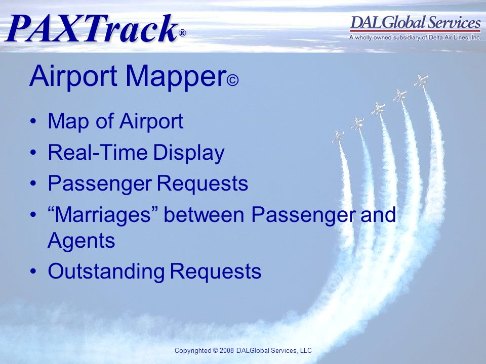 PAXTrack ® Copyrighted © 2008 DALGlobal Services, LLC Airport Mapper © Map of Airport Real-Time Display Passenger Requests Marriages between Passenger and Agents Outstanding Requests