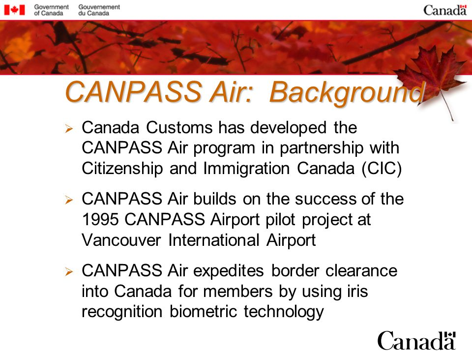 CANPASS Air: Background Canada Customs has developed the CANPASS Air program in partnership with Citizenship and Immigration Canada (CIC) CANPASS Air builds on the success of the 1995 CANPASS Airport pilot project at Vancouver International Airport CANPASS Air expedites border clearance into Canada for members by using iris recognition biometric technology