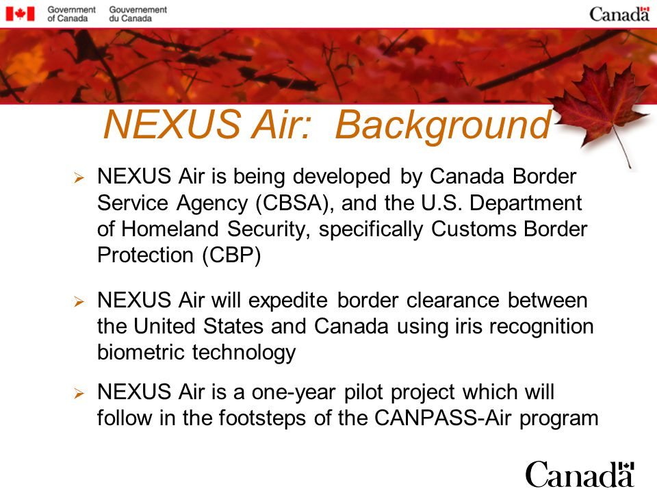 NEXUS Air: Background NEXUS Air is being developed by Canada Border Service Agency (CBSA), and the U.S. Department of Homeland Security, specifically