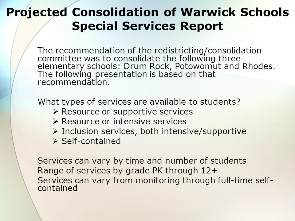 Projected Consolidation of Warwick Schools Special Services Report The recommendation of the redistricting/consolidation committee was to consolidate the following three elementary schools: Drum Rock, Potowomut and Rhodes.