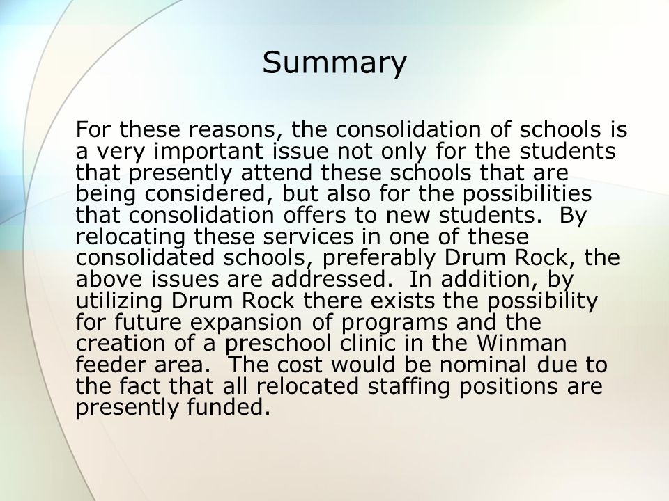 Summary For these reasons, the consolidation of schools is a very important issue not only for the students that presently attend these schools that are being considered, but also for the possibilities that consolidation offers to new students.