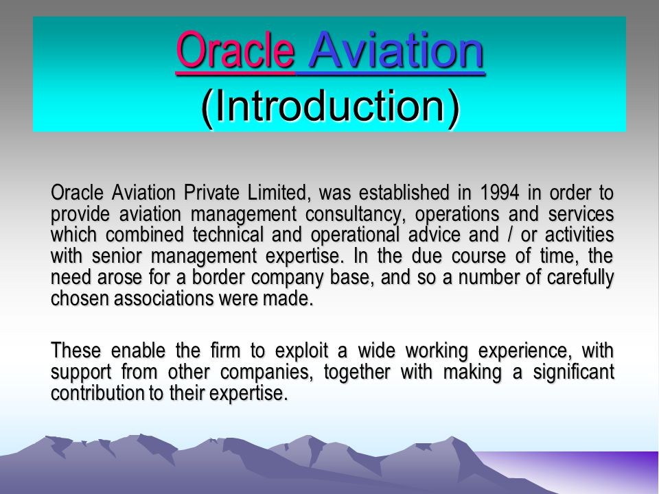 Back Ground & Capabilities… Oracle Aviation is a specialist firm of air-transport and aviation management consultants providing domestic aviation policy advice economic impact assessment, air traffic forecasting and complete management solutions to airports and other agencies.