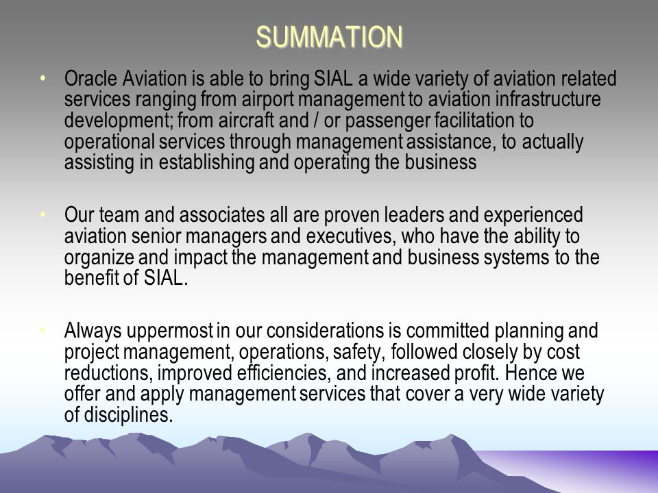 SUMMATION Oracle Aviation is able to bring SIAL a wide variety of aviation related services ranging from airport management to aviation infrastructure development; from aircraft and / or passenger facilitation to operational services through management assistance, to actually assisting in establishing and operating the business Our team and associates all are proven leaders and experienced aviation senior managers and executives, who have the ability to organize and impact the management and business systems to the benefit of SIAL.
