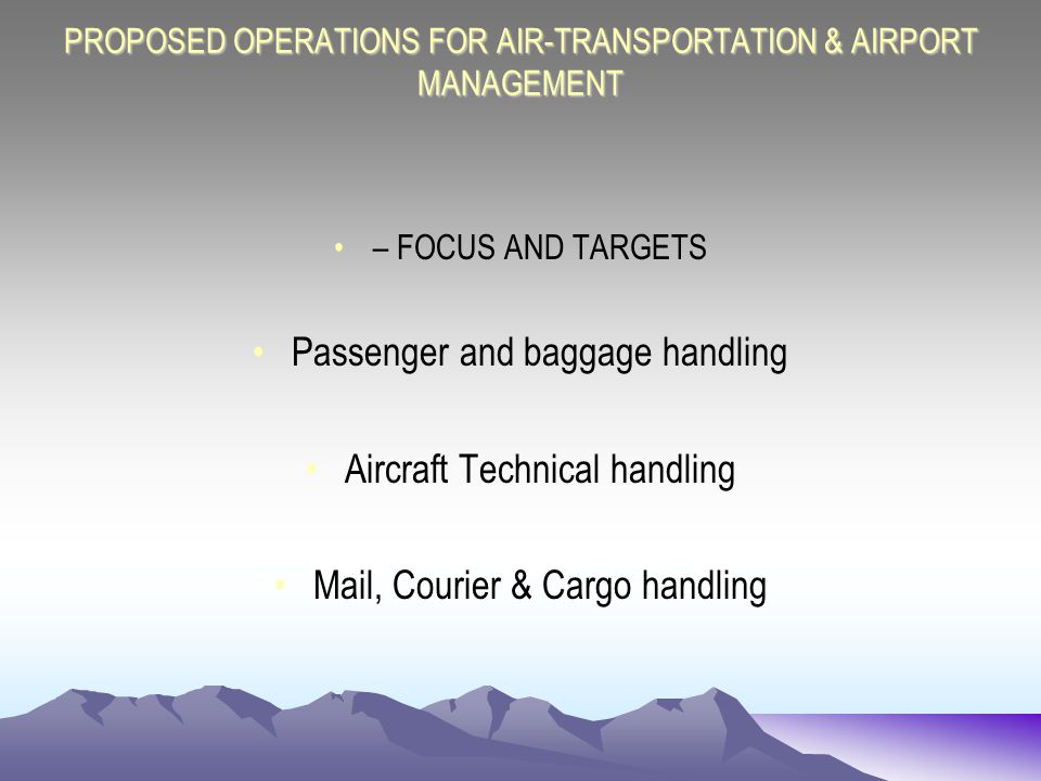 PROPOSED OPERATIONS FOR AIR-TRANSPORTATION & AIRPORT MANAGEMENT – FOCUS AND TARGETS Passenger and baggage handling Aircraft Technical handling Mail, Courier & Cargo handling