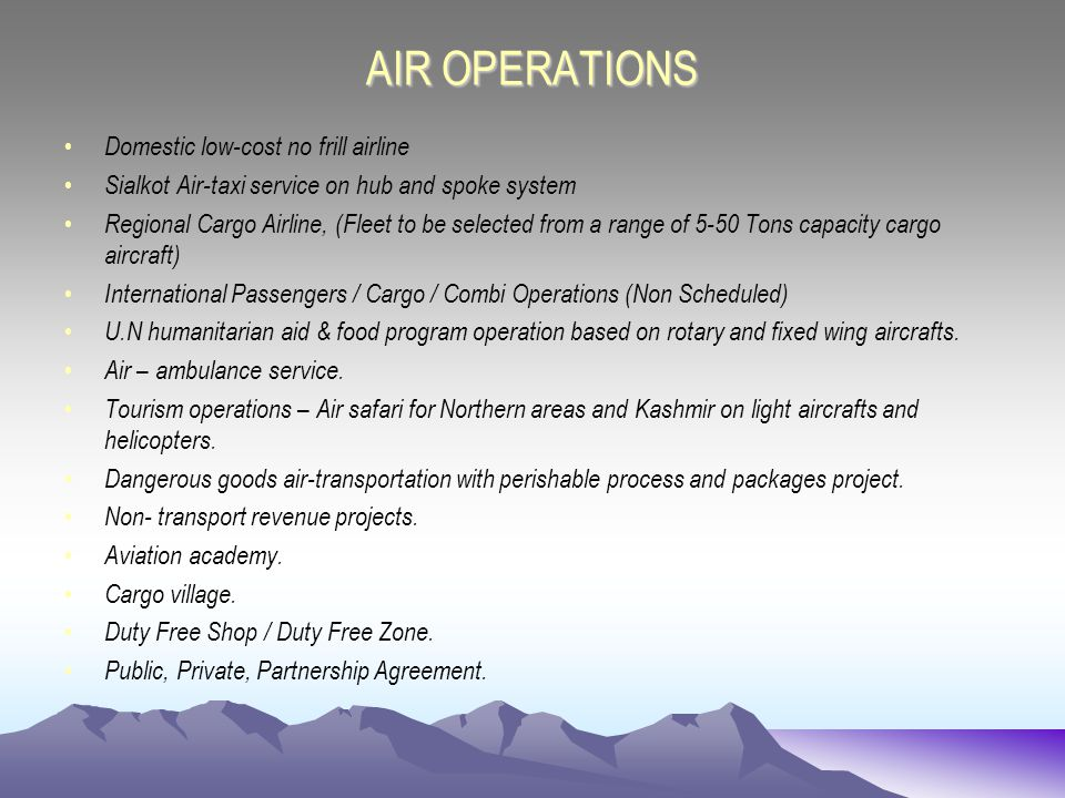 AIR OPERATIONS Domestic low-cost no frill airline Sialkot Air-taxi service on hub and spoke system Regional Cargo Airline, (Fleet to be selected from a range of 5-50 Tons capacity cargo aircraft) International Passengers / Cargo / Combi Operations (Non Scheduled) U.N humanitarian aid & food program operation based on rotary and fixed wing aircrafts.