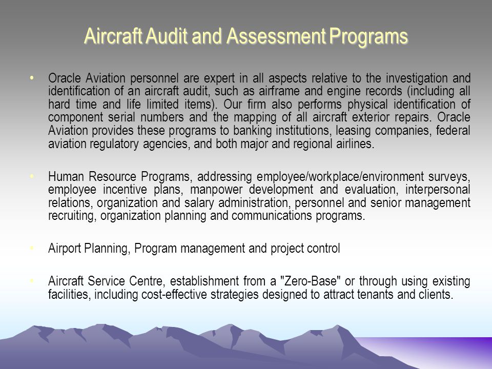 Aircraft Audit and Assessment Programs Oracle Aviation personnel are expert in all aspects relative to the investigation and identification of an aircraft audit, such as airframe and engine records (including all hard time and life limited items).