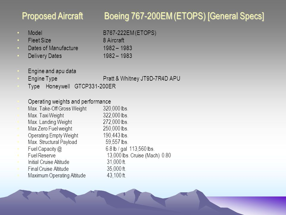 Proposed Aircraft Boeing 767-200EM (ETOPS) [General Specs] ModelB767-222EM (ETOPS) Fleet Size 8 Aircraft Dates of Manufacture1982 – 1983 Delivery Dates1982 – 1983 Engine and apu data Engine TypePratt & Whitney JT9D-7R4D APU TypeHoneywell GTCP331-200ER Operating weights and performance Max.