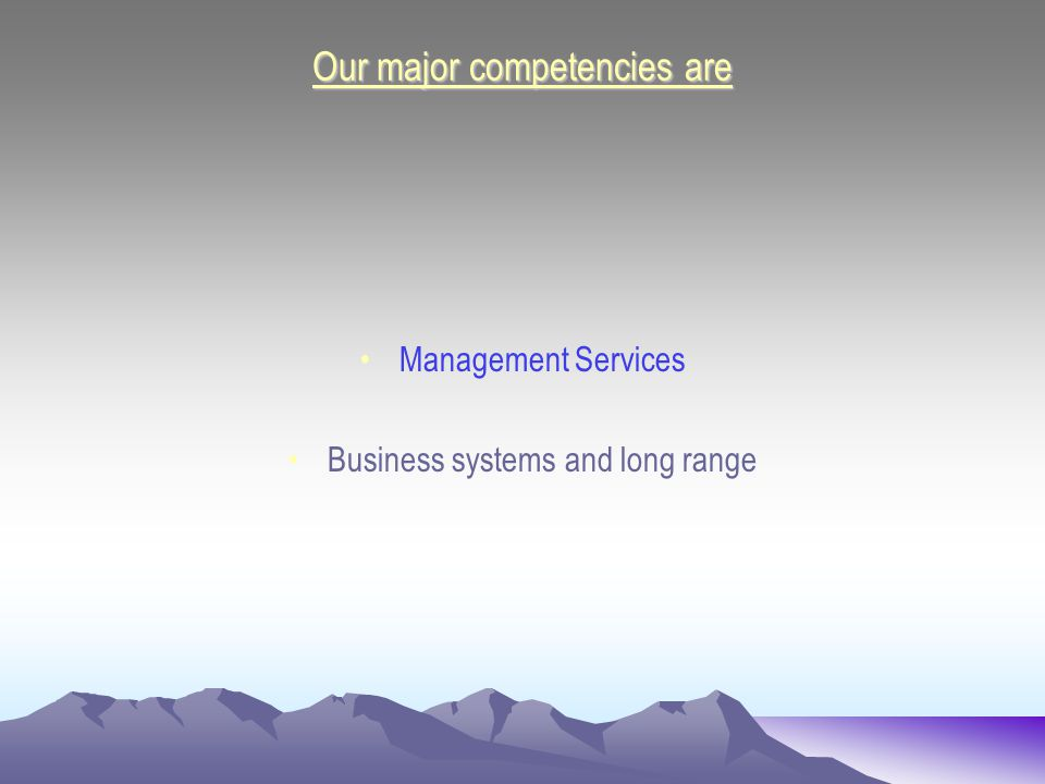 Our major competencies are Management Services Business systems and long range