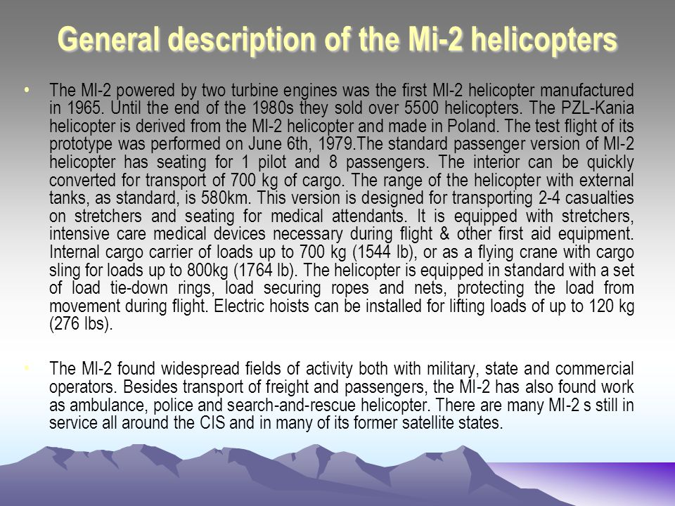 General description of the Mi-2 helicopters The MI-2 powered by two turbine engines was the first MI-2 helicopter manufactured in 1965.