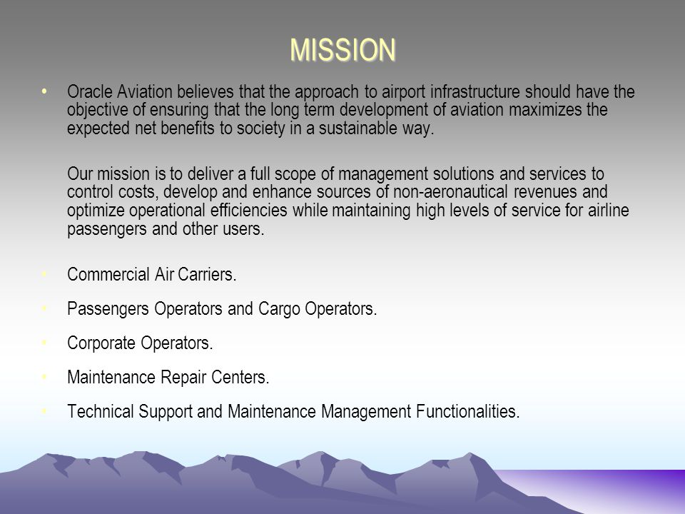 MISSION Oracle Aviation believes that the approach to airport infrastructure should have the objective of ensuring that the long term development of aviation maximizes the expected net benefits to society in a sustainable way.
