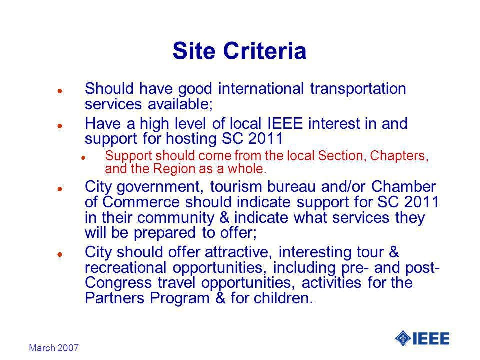 March 2007 Site Criteria l Should have good international transportation services available; l Have a high level of local IEEE interest in and support for hosting SC 2011 l Support should come from the local Section, Chapters, and the Region as a whole.
