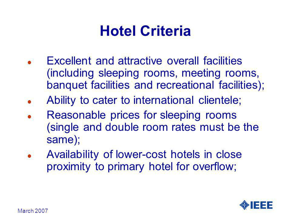 March 2007 Hotel Criteria l Excellent and attractive overall facilities (including sleeping rooms, meeting rooms, banquet facilities and recreational facilities); l Ability to cater to international clientele; l Reasonable prices for sleeping rooms (single and double room rates must be the same); l Availability of lower-cost hotels in close proximity to primary hotel for overflow;