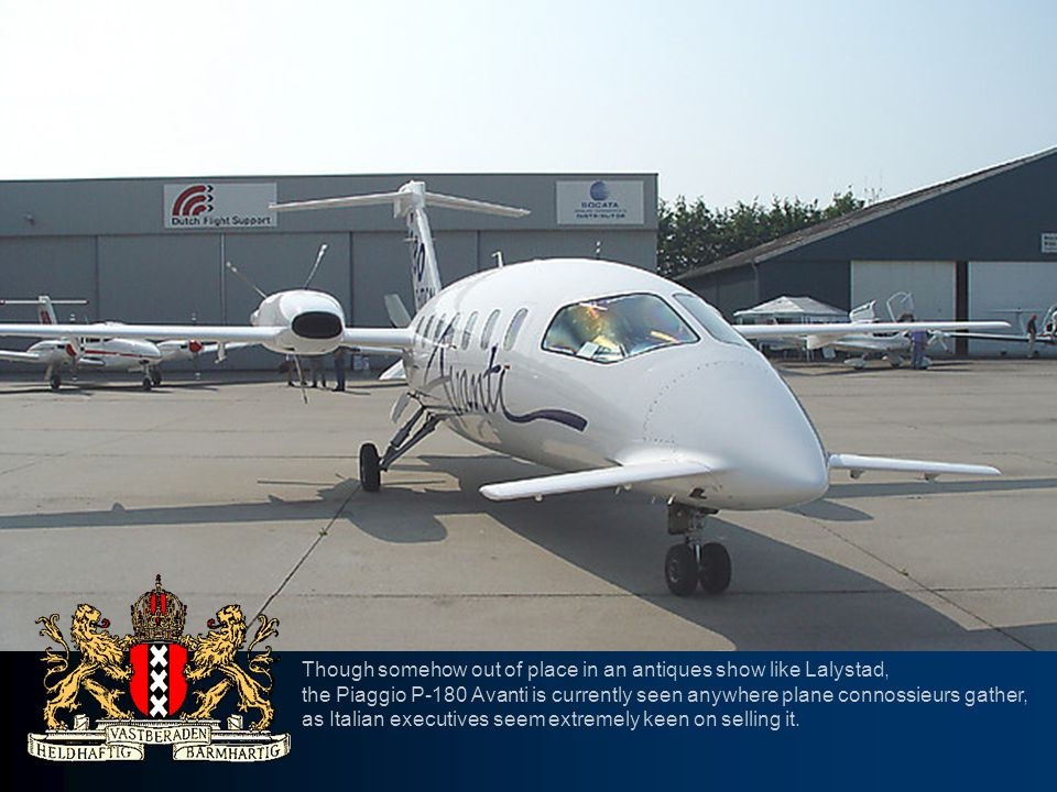 Though somehow out of place in an antiques show like Lalystad, the Piaggio P-180 Avanti is currently seen anywhere plane connossieurs gather, as Itali
