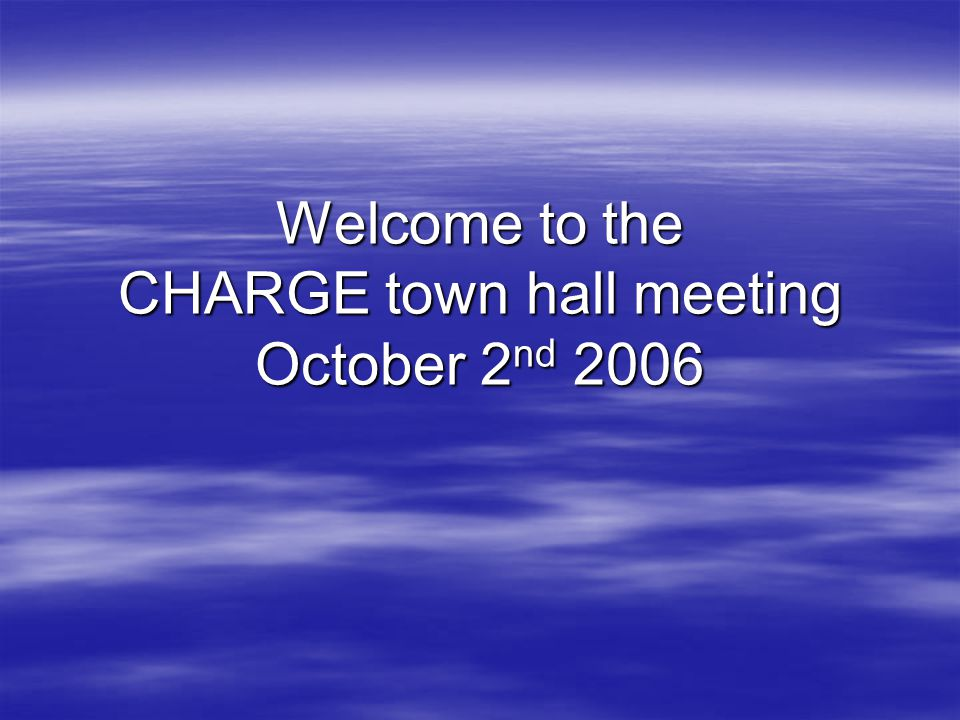 Welcome to the CHARGE town hall meeting October 2 nd 2006