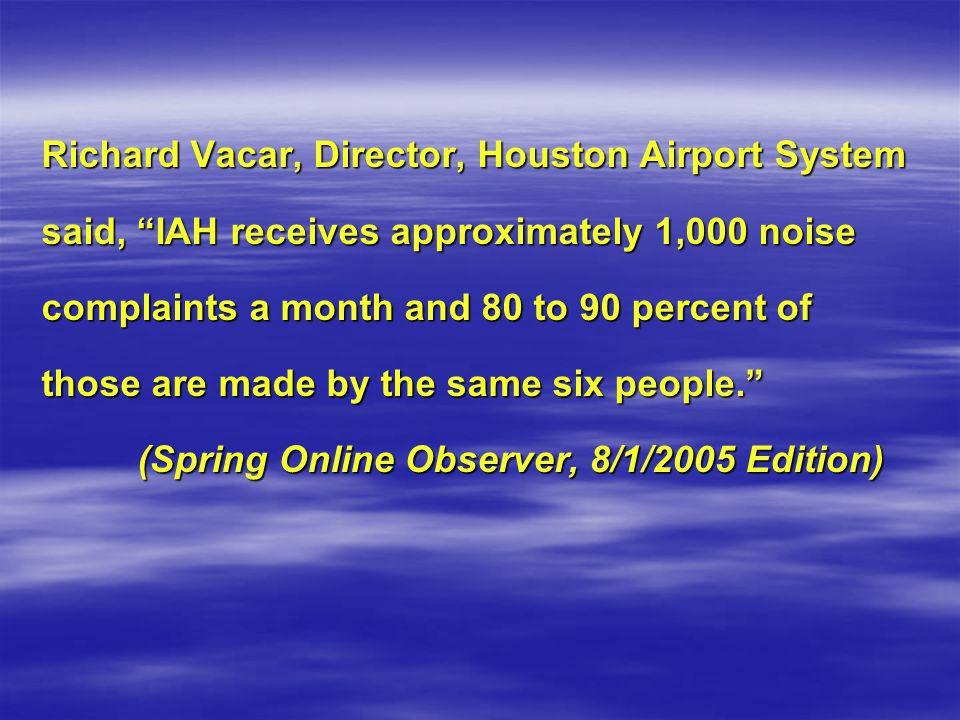 Richard Vacar, Director, Houston Airport System said, IAH receives approximately 1,000 noise complaints a month and 80 to 90 percent of those are made by the same six people.