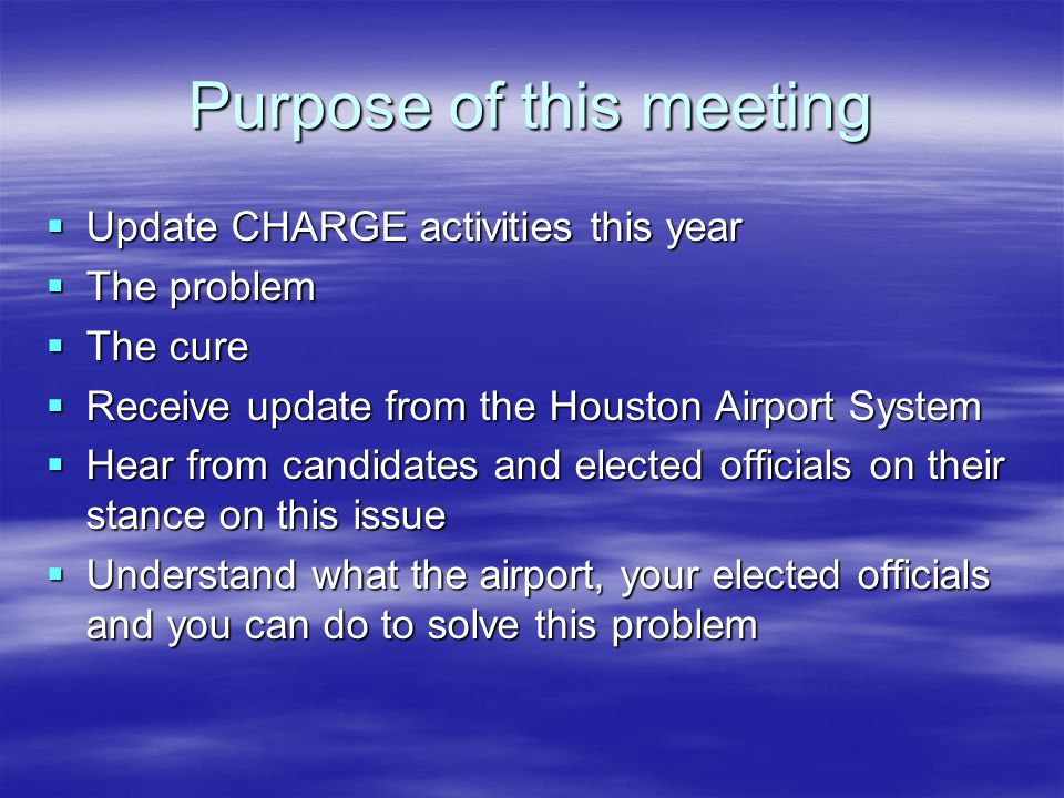Purpose of this meeting Update CHARGE activities this year Update CHARGE activities this year The problem The problem The cure The cure Receive update from the Houston Airport System Receive update from the Houston Airport System Hear from candidates and elected officials on their stance on this issue Hear from candidates and elected officials on their stance on this issue Understand what the airport, your elected officials and you can do to solve this problem Understand what the airport, your elected officials and you can do to solve this problem