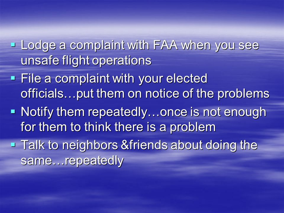 Lodge a complaint with FAA when you see unsafe flight operations Lodge a complaint with FAA when you see unsafe flight operations File a complaint with your elected officials…put them on notice of the problems File a complaint with your elected officials…put them on notice of the problems Notify them repeatedly…once is not enough for them to think there is a problem Notify them repeatedly…once is not enough for them to think there is a problem Talk to neighbors &friends about doing the same…repeatedly Talk to neighbors &friends about doing the same…repeatedly