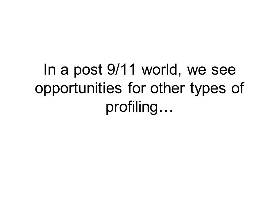 In a post 9/11 world, we see opportunities for other types of profiling…