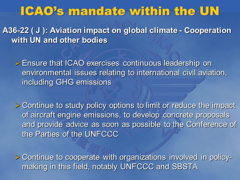 ICAOs mandate within the UN A36-22 ( J ): Aviation impact on global climate - Cooperation with UN and other bodies Ensure that ICAO exercises continuous leadership on environmental issues relating to international civil aviation, including GHG emissions Ensure that ICAO exercises continuous leadership on environmental issues relating to international civil aviation, including GHG emissions Continue to study policy options to limit or reduce the impact of aircraft engine emissions, to develop concrete proposals and provide advice as soon as possible to the Conference of the Parties of the UNFCCC Continue to study policy options to limit or reduce the impact of aircraft engine emissions, to develop concrete proposals and provide advice as soon as possible to the Conference of the Parties of the UNFCCC Continue to cooperate with organizations involved in policy- making in this field, notably UNFCCC and SBSTA Continue to cooperate with organizations involved in policy- making in this field, notably UNFCCC and SBSTA