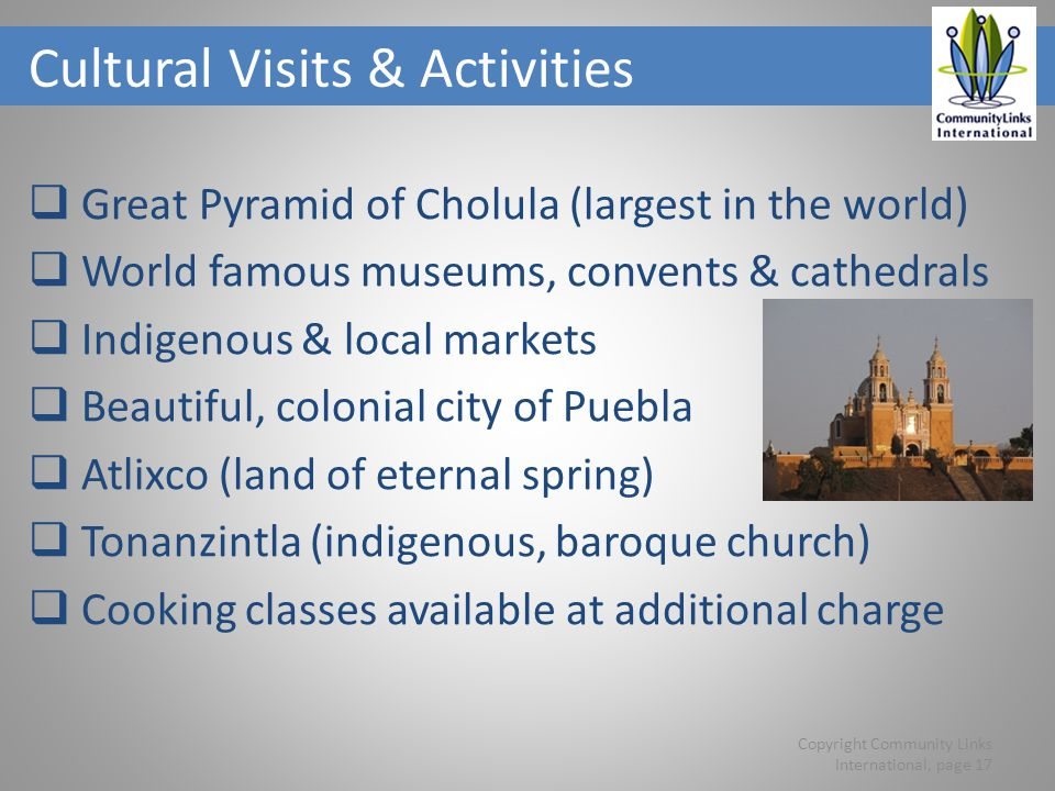 Cultural Visits & Activities Great Pyramid of Cholula (largest in the world) World famous museums, convents & cathedrals Indigenous & local markets Beautiful, colonial city of Puebla Atlixco (land of eternal spring) Tonanzintla (indigenous, baroque church) Cooking classes available at additional charge Copyright Community Links International, page 17