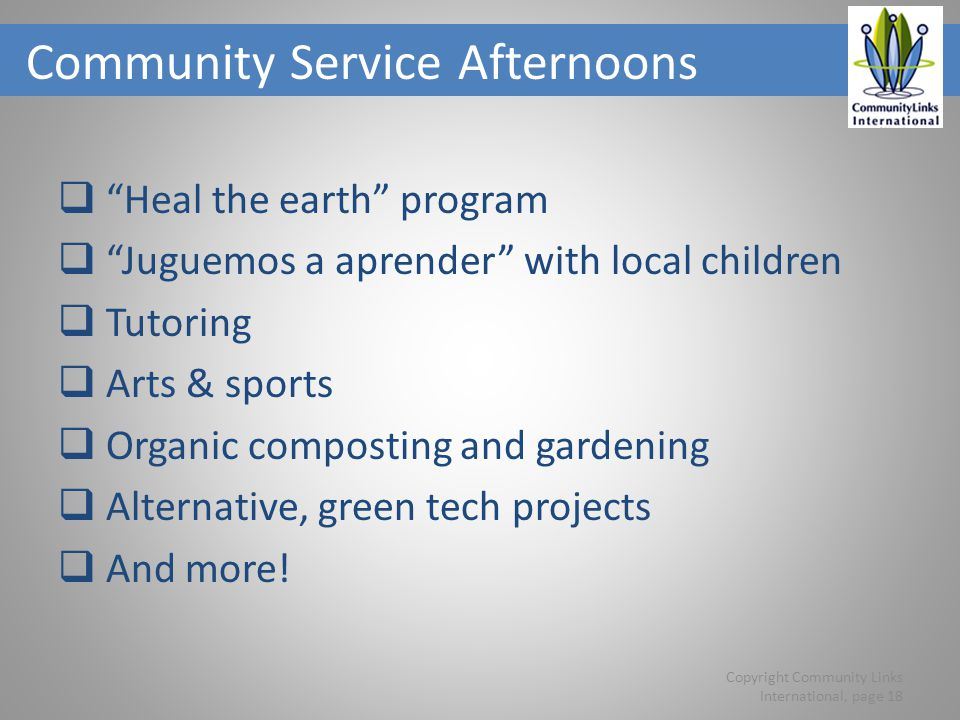 Community Service Afternoons Heal the earth program Juguemos a aprender with local children Tutoring Arts & sports Organic composting and gardening Alternative, green tech projects And more.