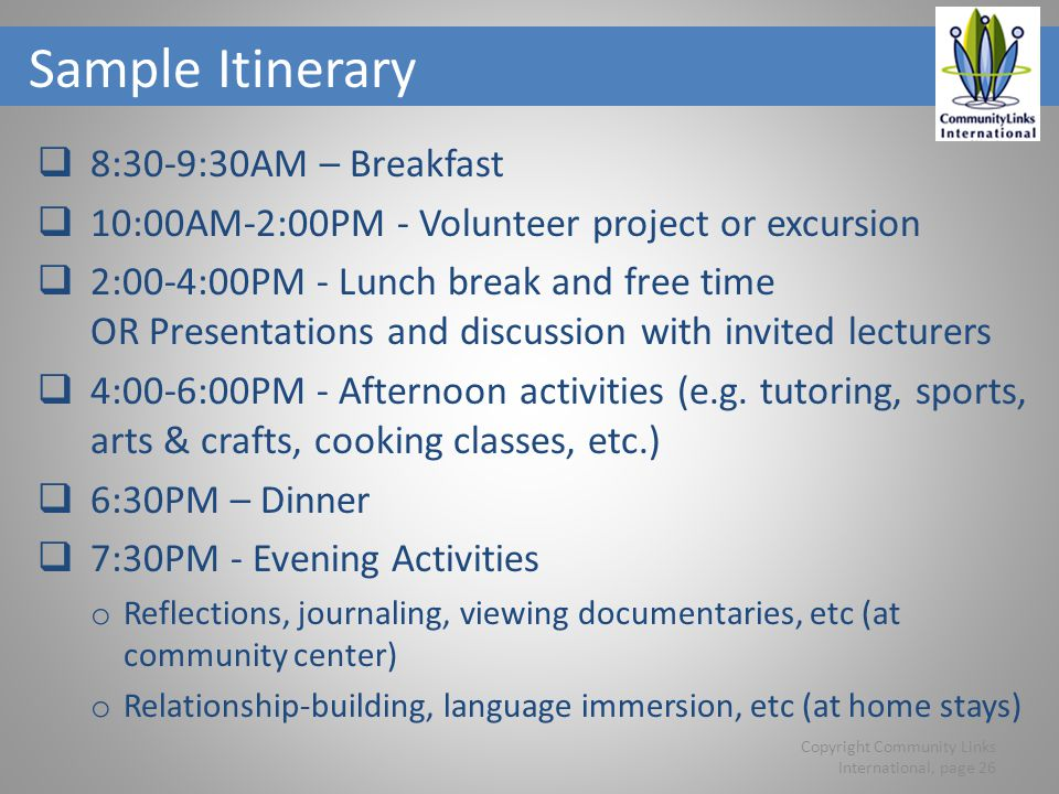 Sample Itinerary 8:30-9:30AM – Breakfast 10:00AM-2:00PM - Volunteer project or excursion 2:00-4:00PM - Lunch break and free time OR Presentations and discussion with invited lecturers 4:00-6:00PM - Afternoon activities (e.g.