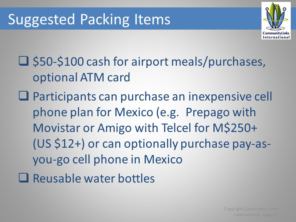 Suggested Packing Items $50-$100 cash for airport meals/purchases, optional ATM card Participants can purchase an inexpensive cell phone plan for Mexico (e.g.
