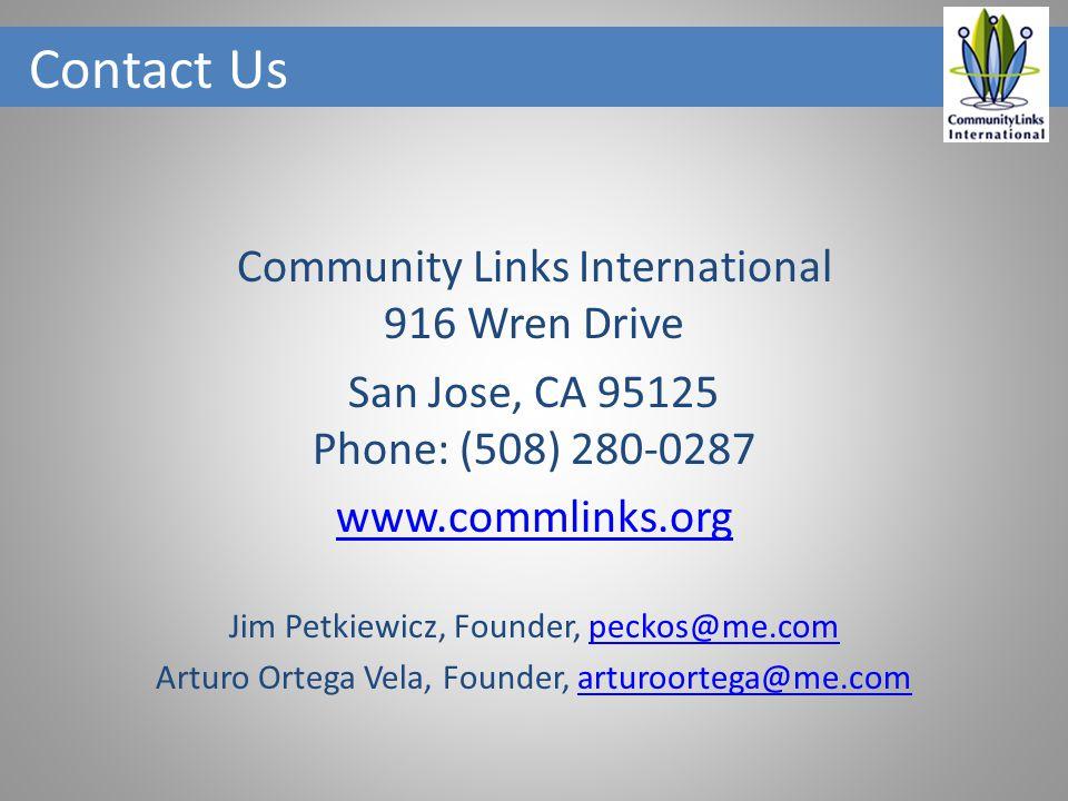 Contact Us Community Links International 916 Wren Drive San Jose, CA 95125 Phone: (508) 280-0287 www.commlinks.org Jim Petkiewicz, Founder, peckos@me.compeckos@me.com Arturo Ortega Vela, Founder, arturoortega@me.comarturoortega@me.com
