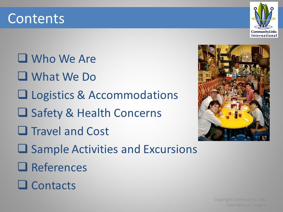 Contents Who We Are What We Do Logistics & Accommodations Safety & Health Concerns Travel and Cost Sample Activities and Excursions References Contacts Copyright Community Links International, page 6