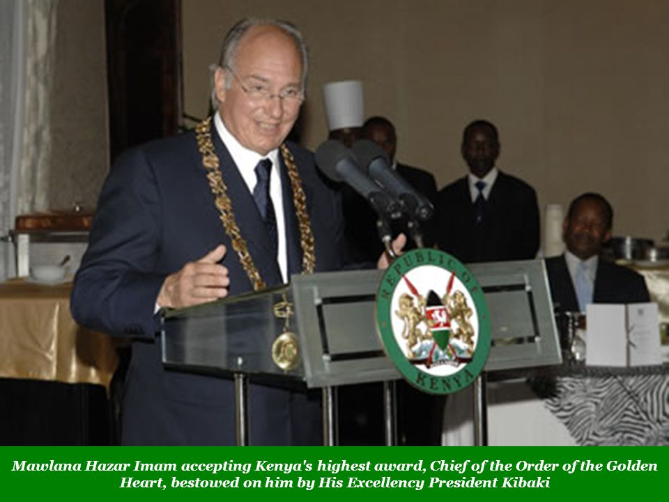 Mawlana Hazar Imam accepting Kenya s highest award, Chief of the Order of the Golden Heart, bestowed on him by His Excellency President Kibaki