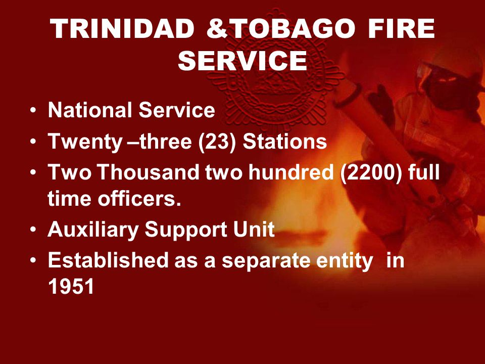 TRINIDAD &TOBAGO FIRE SERVICE National Service Twenty –three (23) Stations Two Thousand two hundred (2200) full time officers.