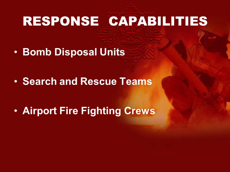 RESPONSE CAPABILITIES Bomb Disposal Units Search and Rescue Teams Airport Fire Fighting Crews
