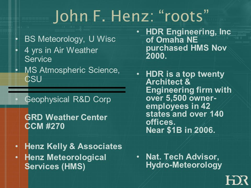 John F. Henz: roots BS Meteorology, U Wisc 4 yrs in Air Weather Service MS Atmospheric Science, CSU Geophysical R&D Corp GRD Weather Center CCM #270 H