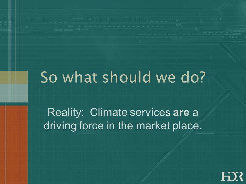 So what should we do? Reality: Climate services are a driving force in the market place.