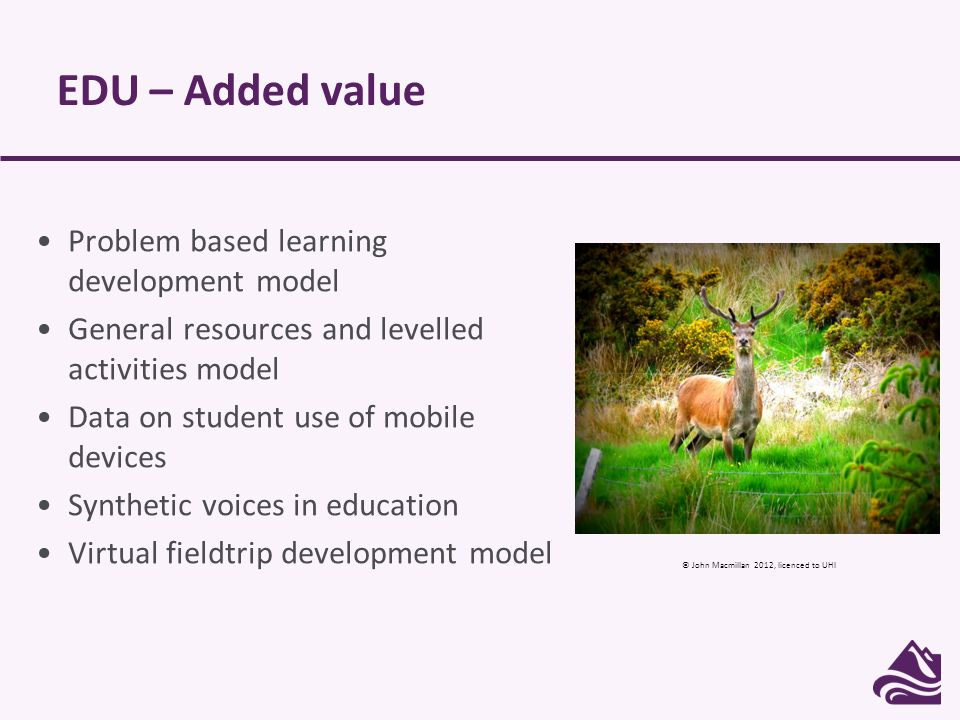 EDU – Added value Problem based learning development model General resources and levelled activities model Data on student use of mobile devices Synthetic voices in education Virtual fieldtrip development model © John Macmillan 2012, licenced to UHI
