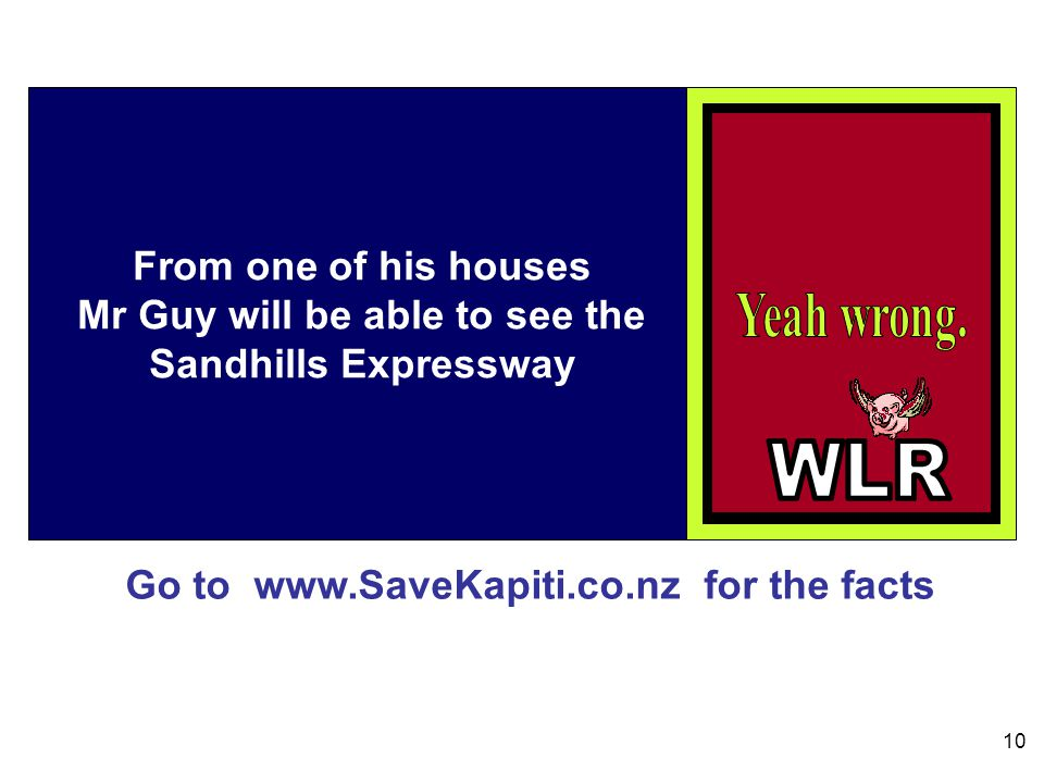 Go to www.SaveKapiti.co.nz for the facts 10 From one of his houses Mr Guy will be able to see the Sandhills Expressway