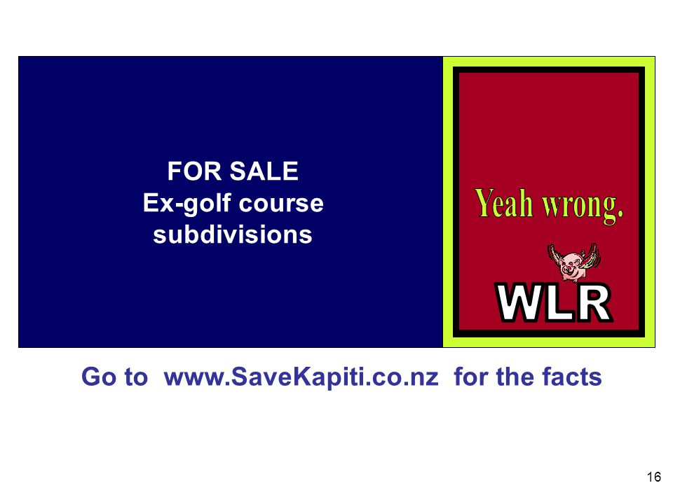 Go to www.SaveKapiti.co.nz for the facts 16 FOR SALE Ex-golf course subdivisions