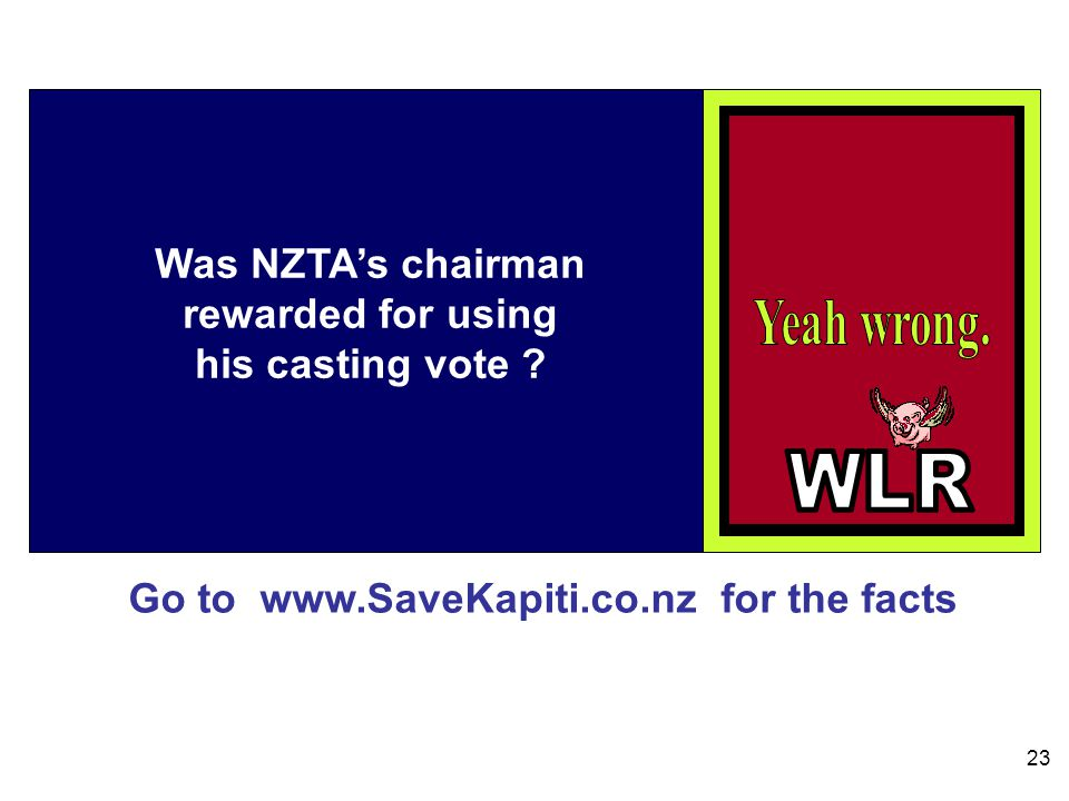 Go to www.SaveKapiti.co.nz for the facts 23 Was NZTAs chairman rewarded for using his casting vote