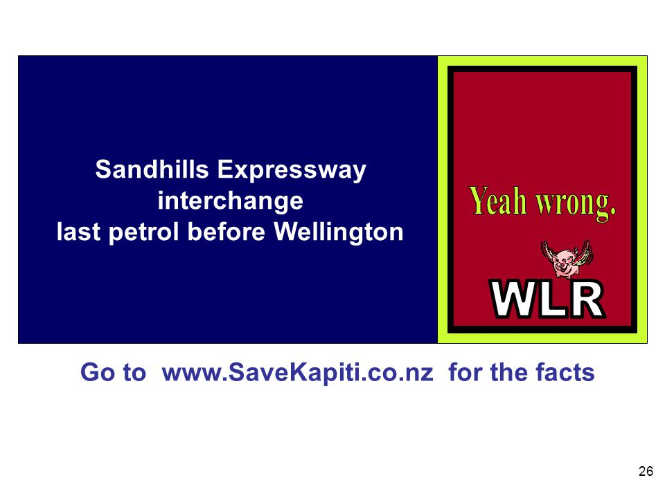 Go to www.SaveKapiti.co.nz for the facts 26 Sandhills Expressway interchange last petrol before Wellington