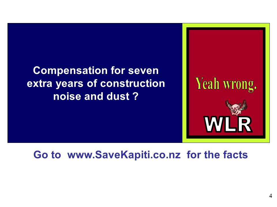 Go to www.SaveKapiti.co.nz for the facts 4 Compensation for seven extra years of construction noise and dust