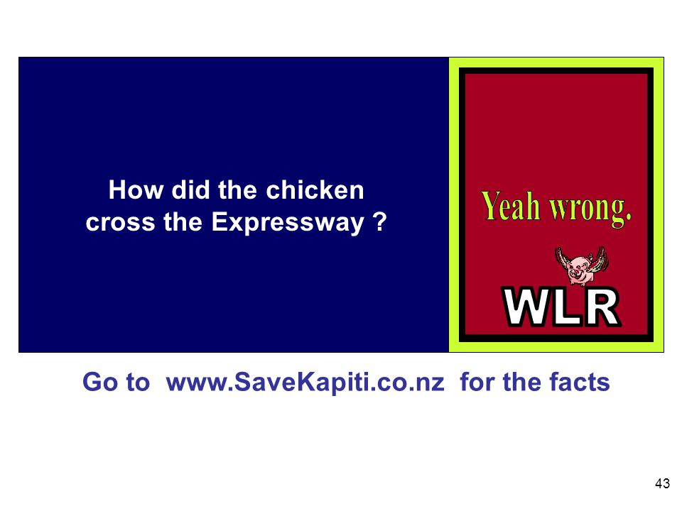 Go to www.SaveKapiti.co.nz for the facts 43 How did the chicken cross the Expressway