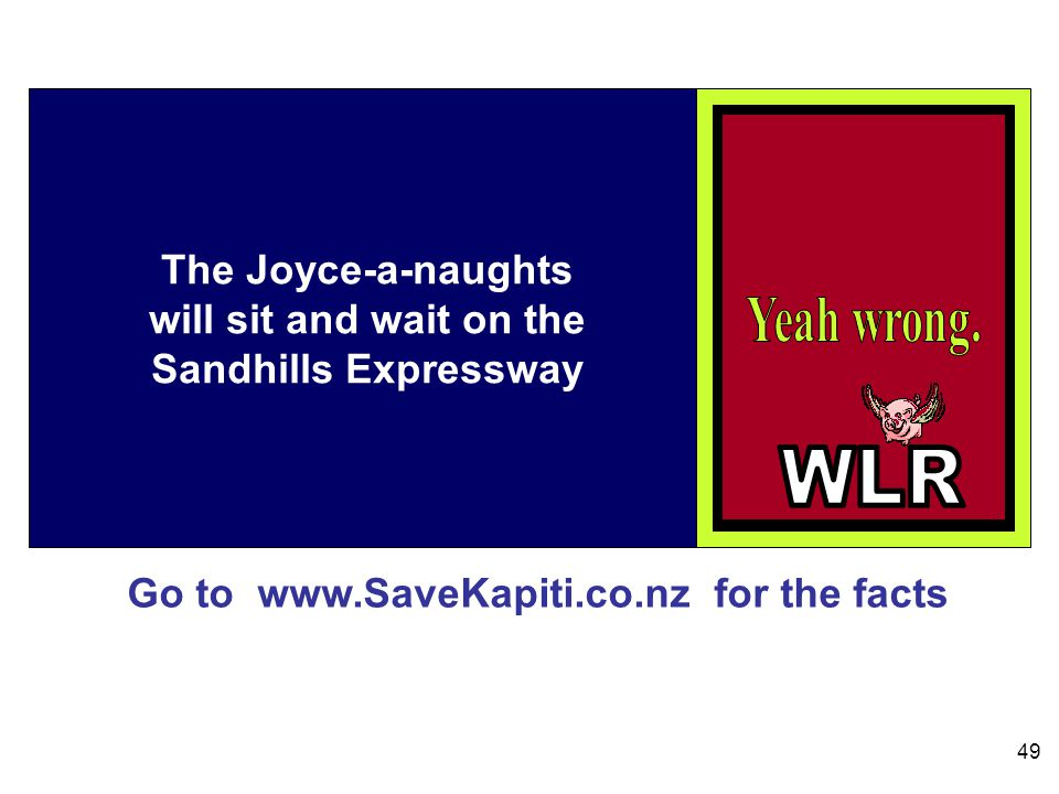 Go to www.SaveKapiti.co.nz for the facts 49 The Joyce-a-naughts will sit and wait on the Sandhills Expressway