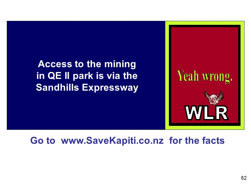 Go to www.SaveKapiti.co.nz for the facts 62 Access to the mining in QE II park is via the Sandhills Expressway