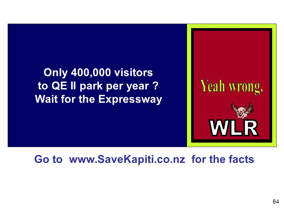 Go to www.SaveKapiti.co.nz for the facts 64 Only 400,000 visitors to QE II park per year .