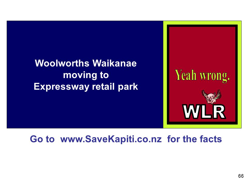 Go to www.SaveKapiti.co.nz for the facts 66 Woolworths Waikanae moving to Expressway retail park