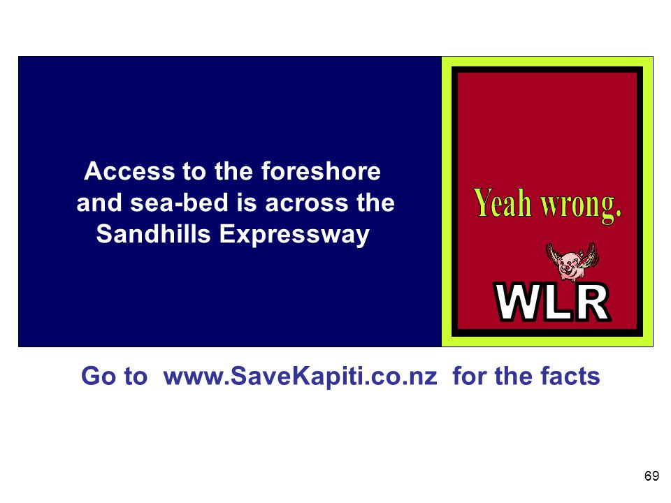 Go to www.SaveKapiti.co.nz for the facts 69 Access to the foreshore and sea-bed is across the Sandhills Expressway