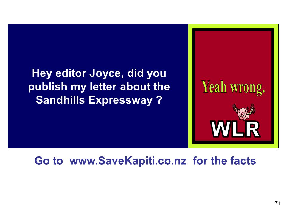 Go to www.SaveKapiti.co.nz for the facts 71 Hey editor Joyce, did you publish my letter about the Sandhills Expressway